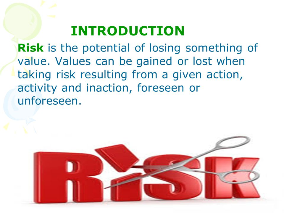 INTRODUCTION Risk is the potential of losing something of value.