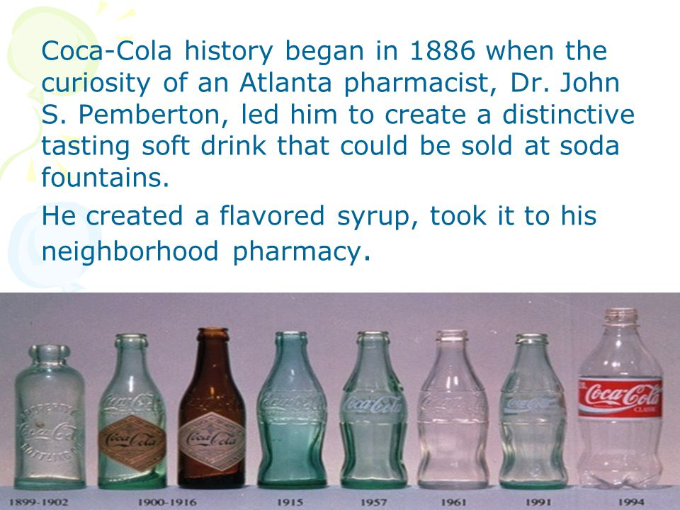Coca-Cola history began in 1886 when the curiosity of an Atlanta pharmacist, Dr.