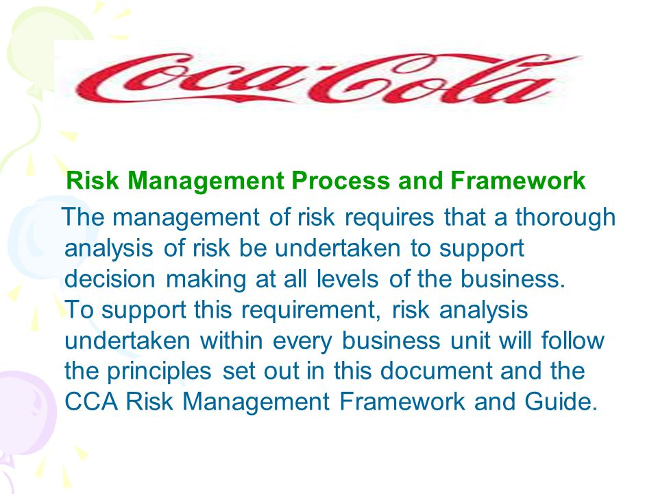Risk Management Process and Framework The management of risk requires that a thorough analysis of risk be undertaken to support decision making at all levels of the business.