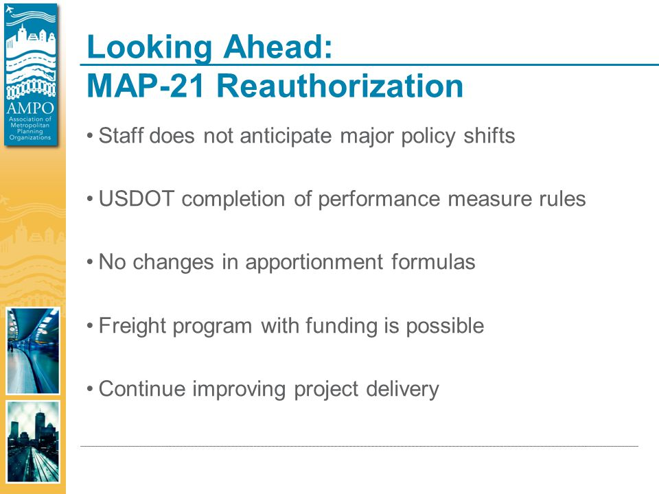 Looking Ahead: MAP-21 Reauthorization Staff does not anticipate major policy shifts USDOT completion of performance measure rules No changes in apportionment formulas Freight program with funding is possible Continue improving project delivery