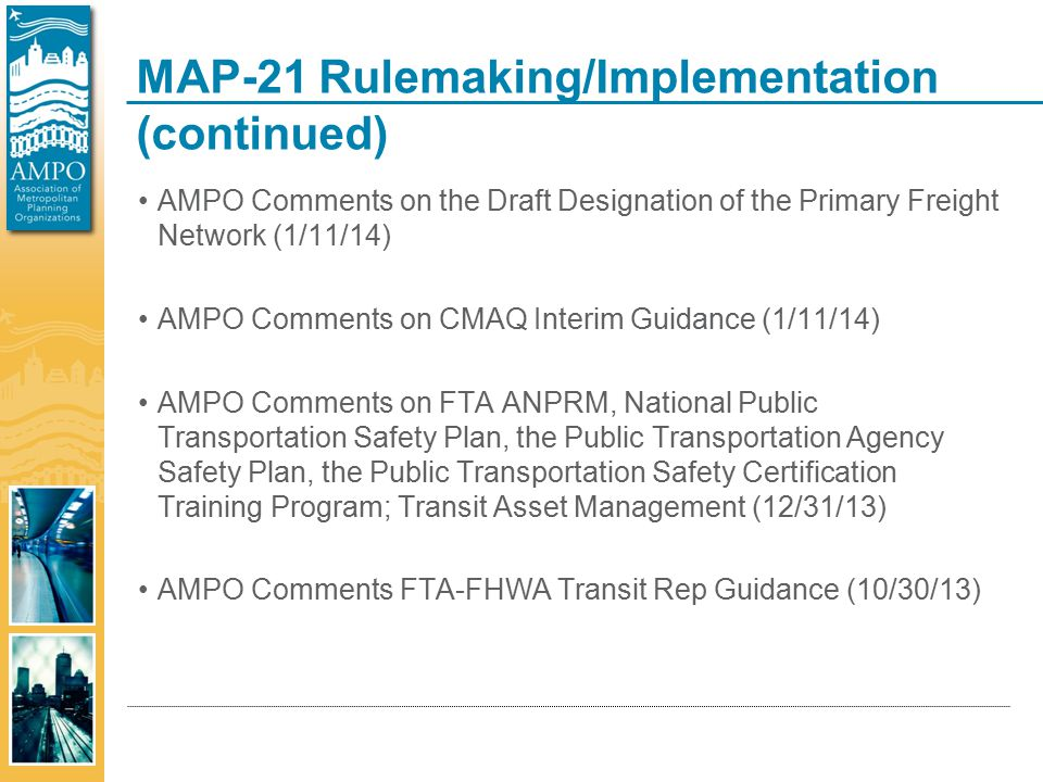 MAP-21 Rulemaking/Implementation (continued) AMPO Comments on the Draft Designation of the Primary Freight Network (1/11/14) AMPO Comments on CMAQ Interim Guidance (1/11/14) AMPO Comments on FTA ANPRM, National Public Transportation Safety Plan, the Public Transportation Agency Safety Plan, the Public Transportation Safety Certification Training Program; Transit Asset Management (12/31/13) AMPO Comments FTA-FHWA Transit Rep Guidance (10/30/13)