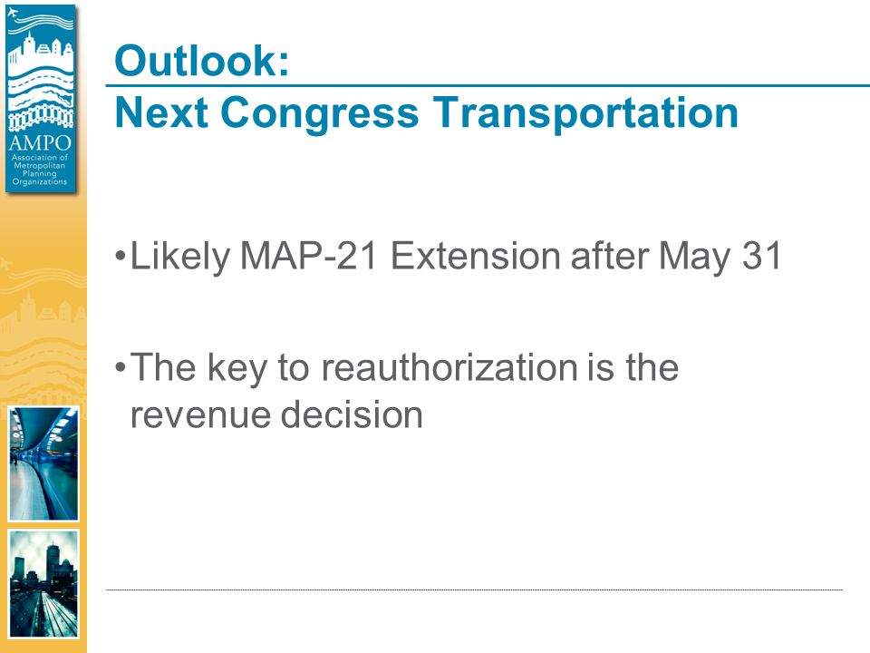 Outlook: Next Congress Transportation Likely MAP-21 Extension after May 31 The key to reauthorization is the revenue decision