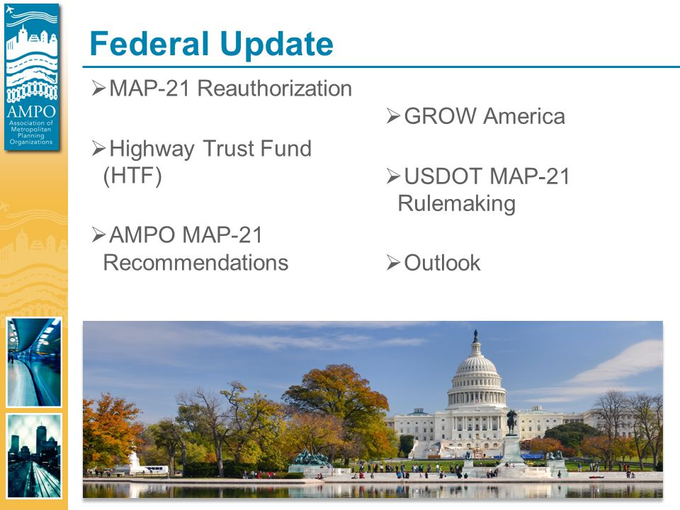 Federal Update  MAP-21 Reauthorization  Highway Trust Fund (HTF)  AMPO MAP-21 Recommendations  GROW America  USDOT MAP-21 Rulemaking  Outlook