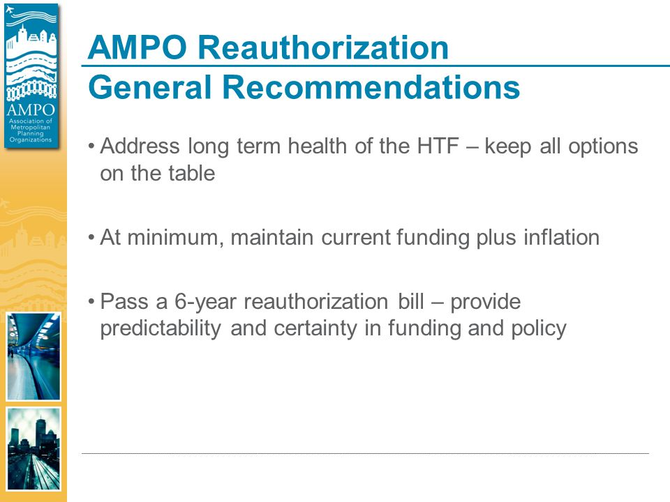 AMPO Reauthorization General Recommendations Address long term health of the HTF – keep all options on the table At minimum, maintain current funding plus inflation Pass a 6-year reauthorization bill – provide predictability and certainty in funding and policy