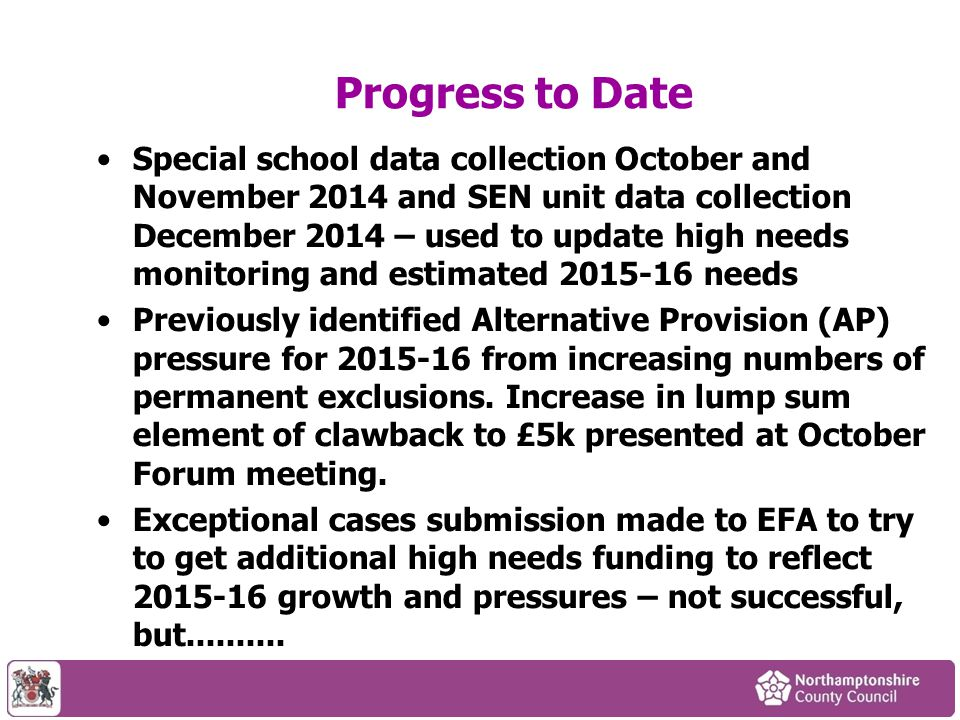 Progress to Date Special school data collection October and November 2014 and SEN unit data collection December 2014 – used to update high needs monitoring and estimated needs Previously identified Alternative Provision (AP) pressure for from increasing numbers of permanent exclusions.
