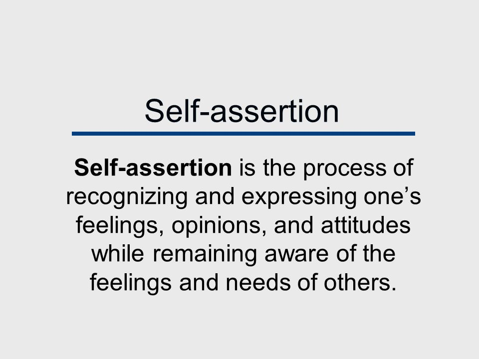 Self-assertion Self-assertion is the process of recognizing and expressing one's feelings, opinions, and attitudes while remaining aware of the feelings and needs of others.
