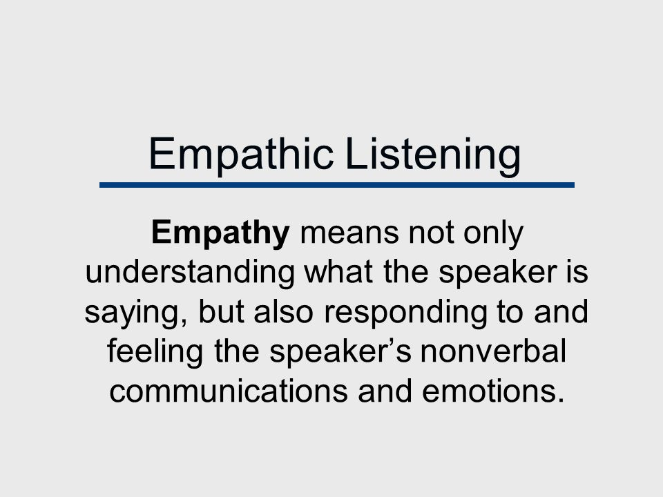 Empathic Listening Empathy means not only understanding what the speaker is saying, but also responding to and feeling the speaker's nonverbal communications and emotions.