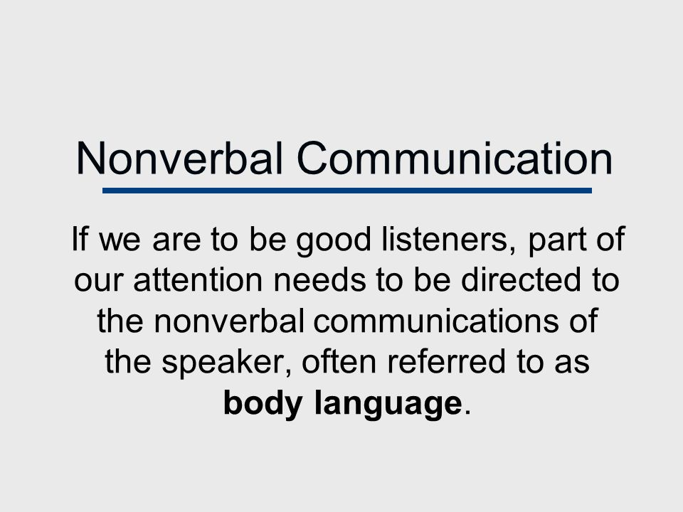 Nonverbal Communication If we are to be good listeners, part of our attention needs to be directed to the nonverbal communications of the speaker, often referred to as body language.