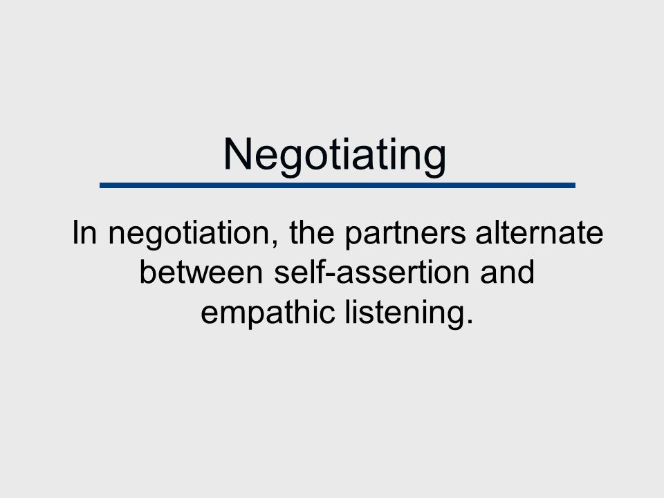 Negotiating In negotiation, the partners alternate between self-assertion and empathic listening.