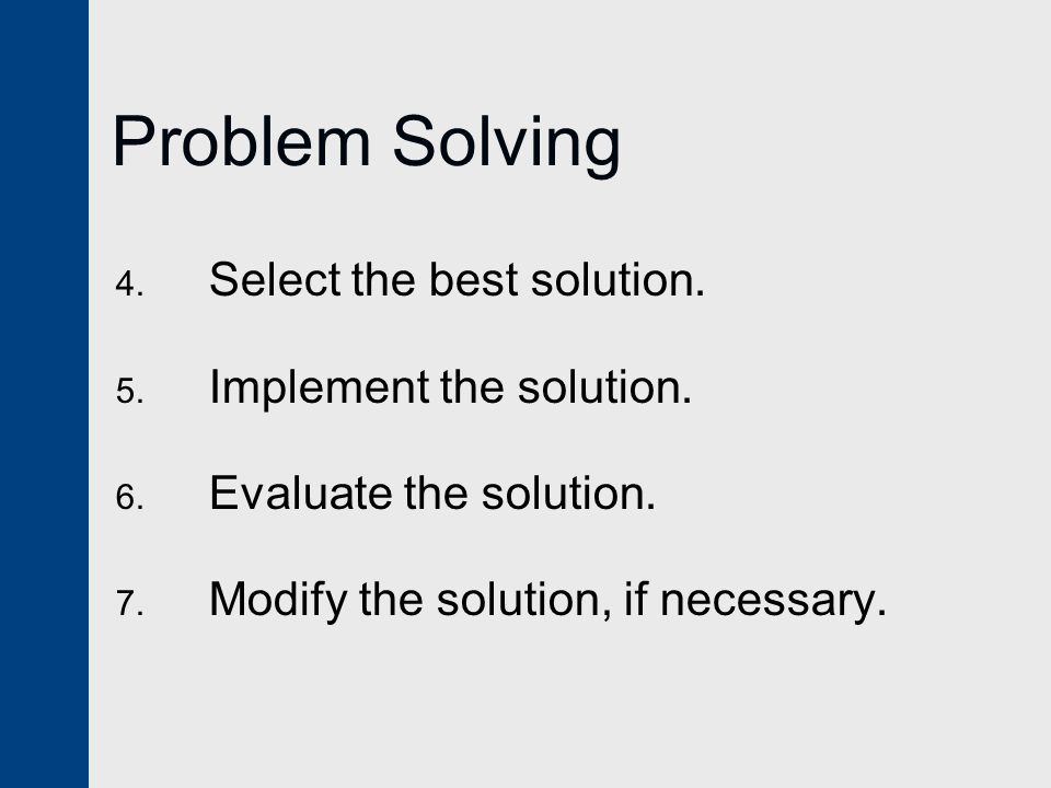 Problem Solving 4. Select the best solution. 5. Implement the solution.