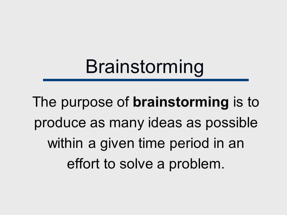 Brainstorming The purpose of brainstorming is to produce as many ideas as possible within a given time period in an effort to solve a problem.