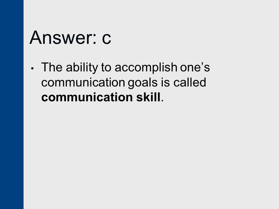Answer: c The ability to accomplish one's communication goals is called communication skill.