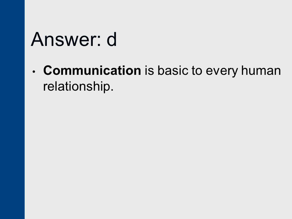 Answer: d Communication is basic to every human relationship.