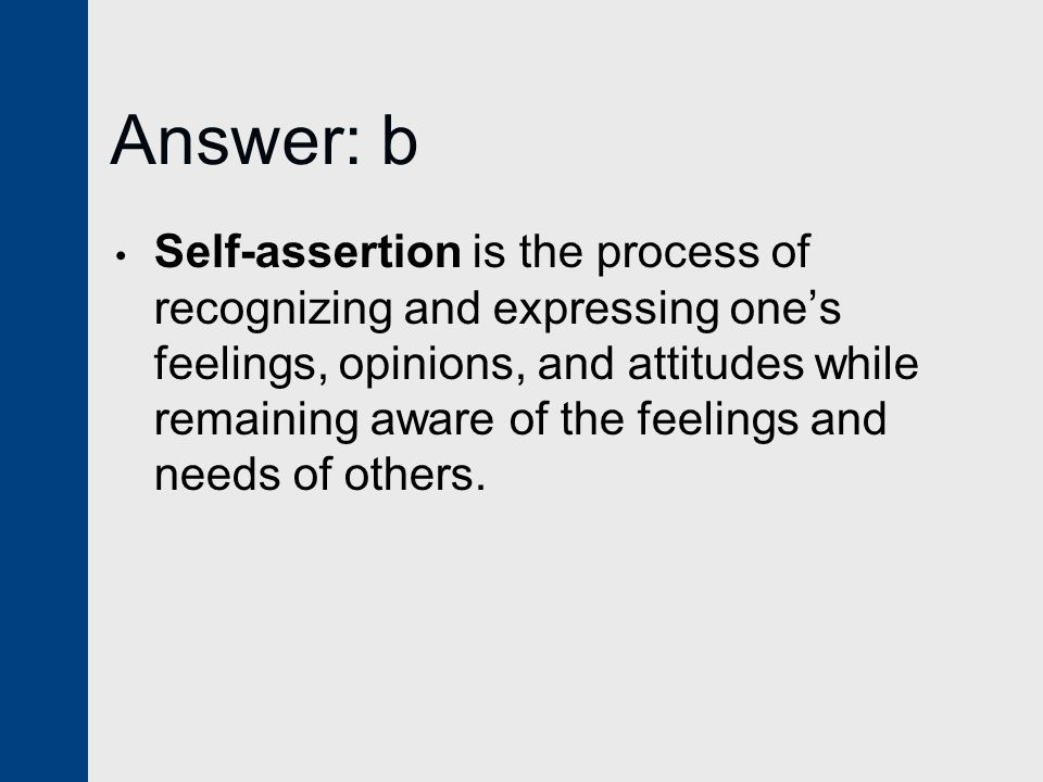 Answer: b Self-assertion is the process of recognizing and expressing one's feelings, opinions, and attitudes while remaining aware of the feelings and needs of others.