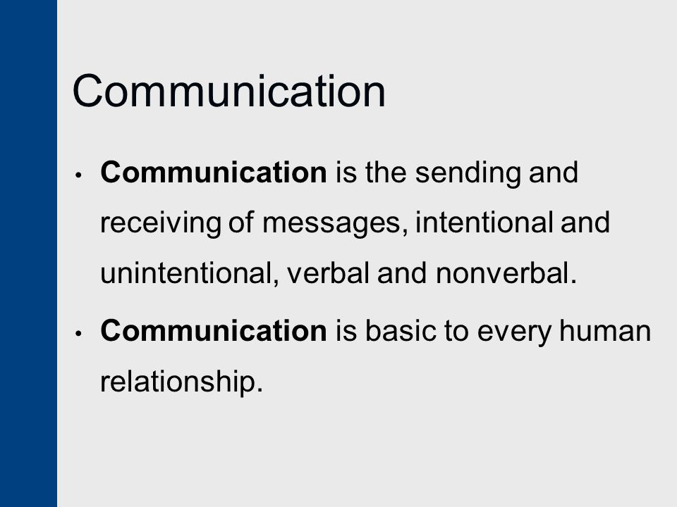 Communication Communication is the sending and receiving of messages, intentional and unintentional, verbal and nonverbal.