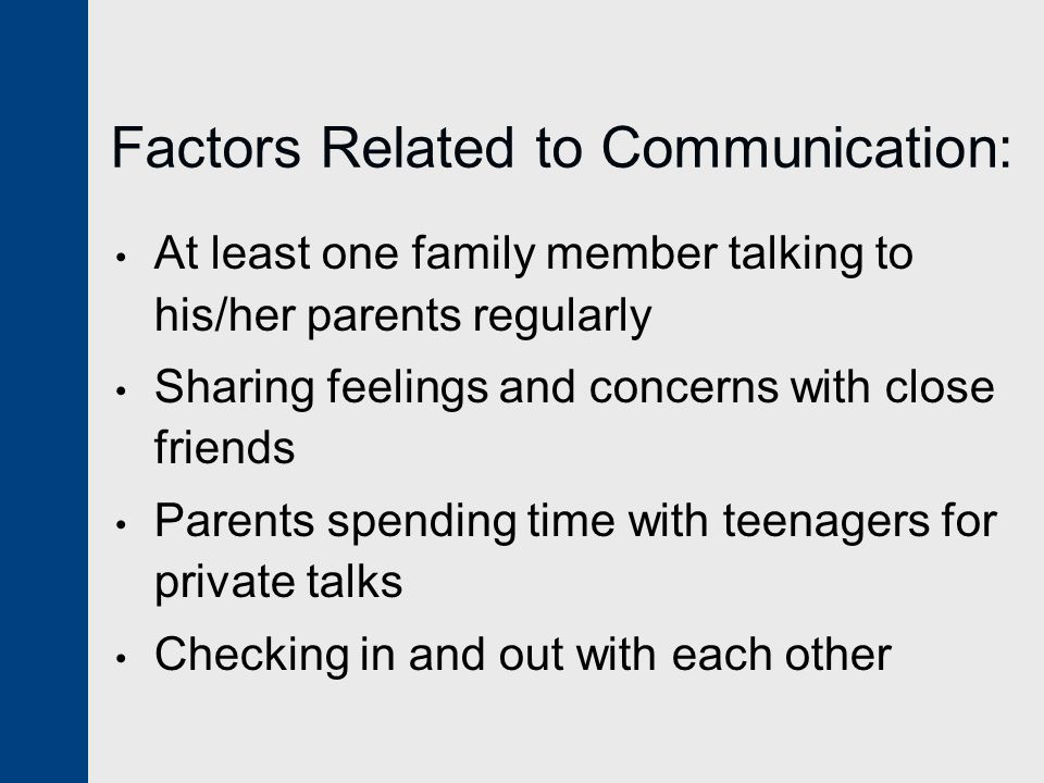 Factors Related to Communication: At least one family member talking to his/her parents regularly Sharing feelings and concerns with close friends Parents spending time with teenagers for private talks Checking in and out with each other