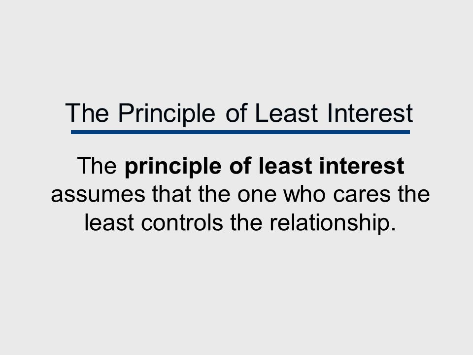 The Principle of Least Interest The principle of least interest assumes that the one who cares the least controls the relationship.