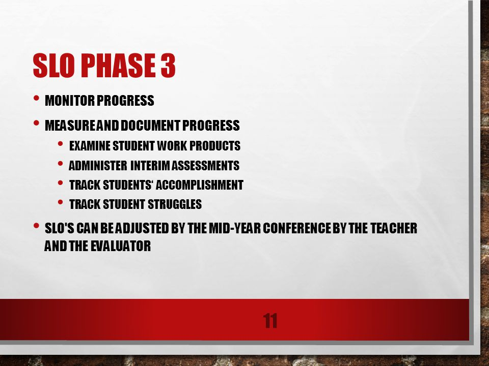 SLO PHASE 3 MONITOR PROGRESS MEASURE AND DOCUMENT PROGRESS EXAMINE STUDENT WORK PRODUCTS ADMINISTER INTERIM ASSESSMENTS TRACK STUDENTS' ACCOMPLISHMENT TRACK STUDENT STRUGGLES SLO S CAN BE ADJUSTED BY THE MID-YEAR CONFERENCE BY THE TEACHER AND THE EVALUATOR 11