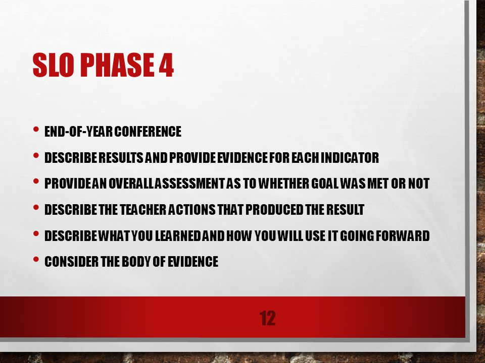 SLO PHASE 4 END-OF-YEAR CONFERENCE DESCRIBE RESULTS AND PROVIDE EVIDENCE FOR EACH INDICATOR PROVIDE AN OVERALL ASSESSMENT AS TO WHETHER GOAL WAS MET OR NOT DESCRIBE THE TEACHER ACTIONS THAT PRODUCED THE RESULT DESCRIBE WHAT YOU LEARNED AND HOW YOU WILL USE IT GOING FORWARD CONSIDER THE BODY OF EVIDENCE 12