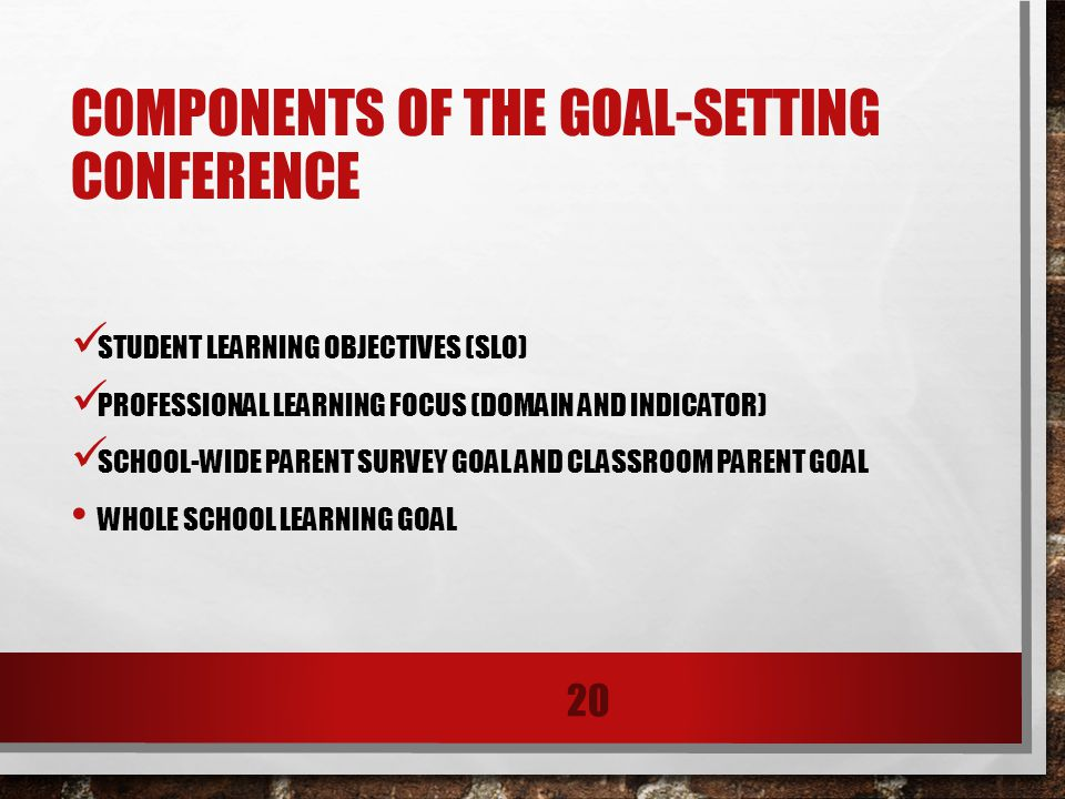 COMPONENTS OF THE GOAL-SETTING CONFERENCE STUDENT LEARNING OBJECTIVES (SLO) PROFESSIONAL LEARNING FOCUS (DOMAIN AND INDICATOR) SCHOOL-WIDE PARENT SURVEY GOAL AND CLASSROOM PARENT GOAL WHOLE SCHOOL LEARNING GOAL 20