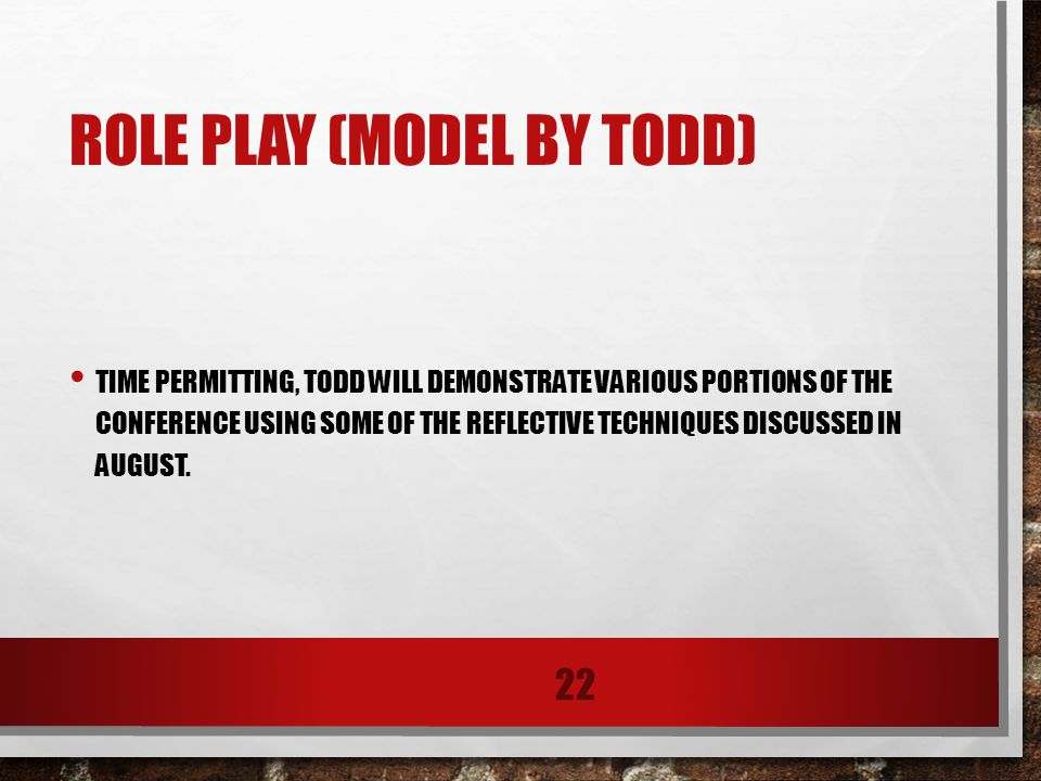 ROLE PLAY (MODEL BY TODD) TIME PERMITTING, TODD WILL DEMONSTRATE VARIOUS PORTIONS OF THE CONFERENCE USING SOME OF THE REFLECTIVE TECHNIQUES DISCUSSED IN AUGUST.