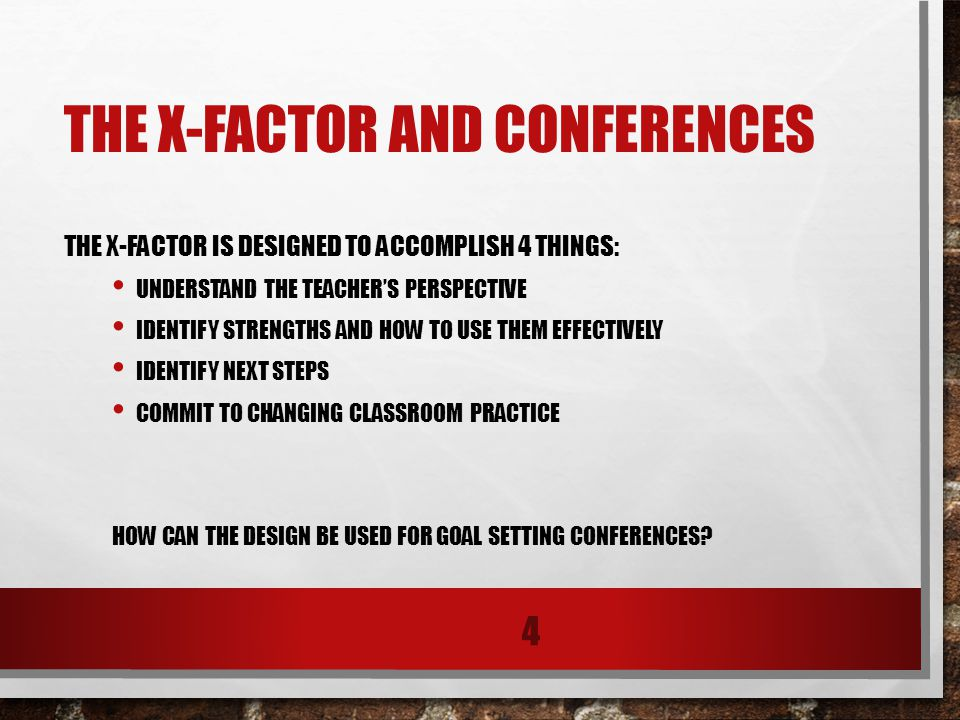 THE X-FACTOR AND CONFERENCES THE X-FACTOR IS DESIGNED TO ACCOMPLISH 4 THINGS: UNDERSTAND THE TEACHER'S PERSPECTIVE IDENTIFY STRENGTHS AND HOW TO USE THEM EFFECTIVELY IDENTIFY NEXT STEPS COMMIT TO CHANGING CLASSROOM PRACTICE HOW CAN THE DESIGN BE USED FOR GOAL SETTING CONFERENCES.