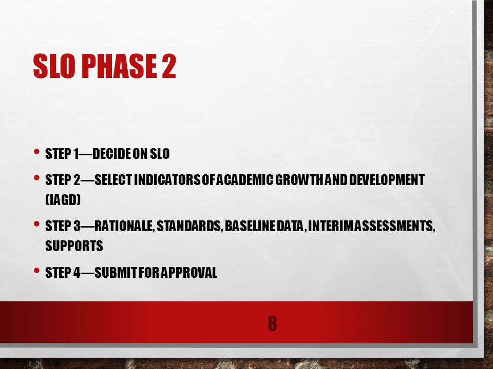 SLO PHASE 2 STEP 1—DECIDE ON SLO STEP 2—SELECT INDICATORS OF ACADEMIC GROWTH AND DEVELOPMENT (IAGD) STEP 3—RATIONALE, STANDARDS, BASELINE DATA, INTERIM ASSESSMENTS, SUPPORTS STEP 4—SUBMIT FOR APPROVAL 8