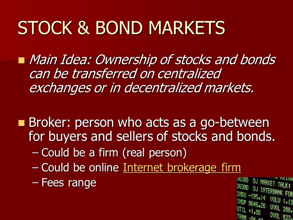 STOCK & BOND MARKETS Main Idea: Ownership of stocks and bonds can be transferred on centralized exchanges or in decentralized markets.