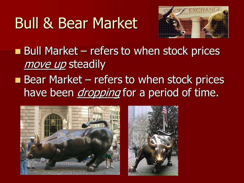 Bull & Bear Market Bull Market – refers to when stock prices move up steadily Bull Market – refers to when stock prices move up steadily Bear Market – refers to when stock prices have been dropping for a period of time.