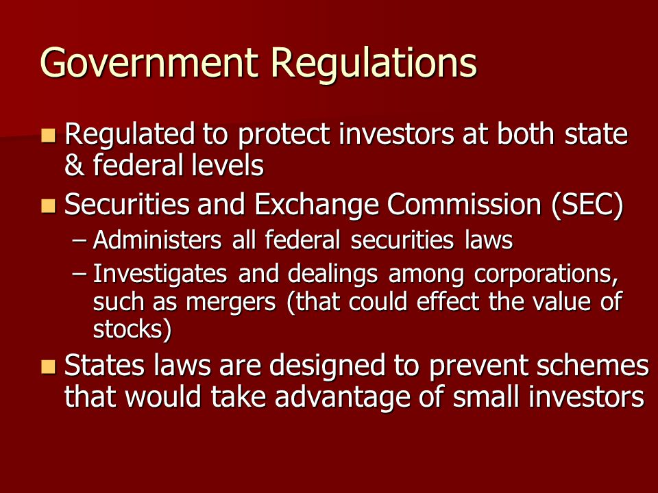 Government Regulations Regulated to protect investors at both state & federal levels Regulated to protect investors at both state & federal levels Securities and Exchange Commission (SEC) Securities and Exchange Commission (SEC) –Administers all federal securities laws –Investigates and dealings among corporations, such as mergers (that could effect the value of stocks) States laws are designed to prevent schemes that would take advantage of small investors States laws are designed to prevent schemes that would take advantage of small investors