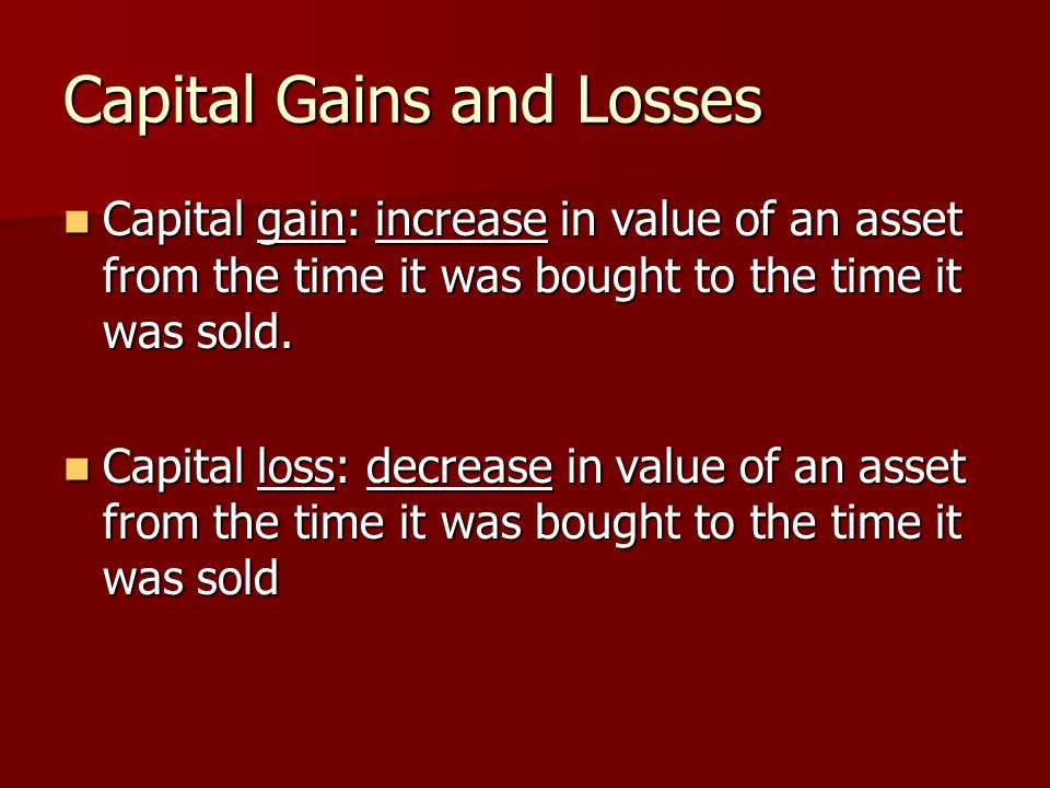 Capital Gains and Losses Capital gain: increase in value of an asset from the time it was bought to the time it was sold.