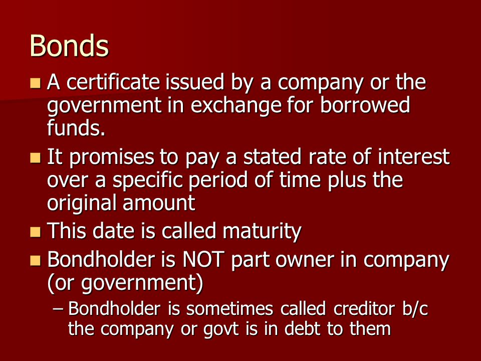 Bonds A certificate issued by a company or the government in exchange for borrowed funds.
