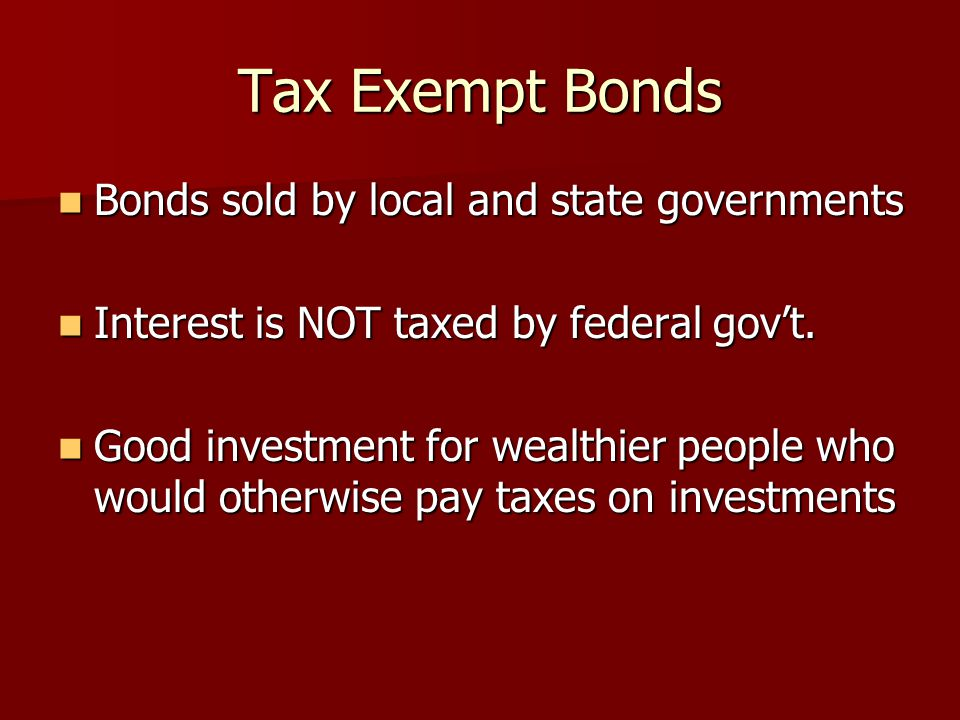 Tax Exempt Bonds Bonds sold by local and state governments Bonds sold by local and state governments Interest is NOT taxed by federal gov't.