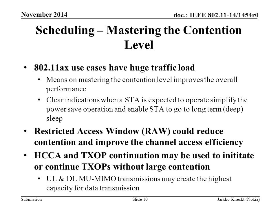 Submission doc.: IEEE /1454r0 Scheduling – Mastering the Contention Level ax use cases have huge traffic load Means on mastering the contention level improves the overall performance Clear indications when a STA is expected to operate simplify the power save operation and enable STA to go to long term (deep) sleep Restricted Access Window (RAW) could reduce contention and improve the channel access efficiency HCCA and TXOP continuation may be used to inititate or continue TXOPs without large contention UL & DL MU-MIMO transmissions may create the highest capacity for data transmission Slide 10Jarkko Kneckt (Nokia) November 2014