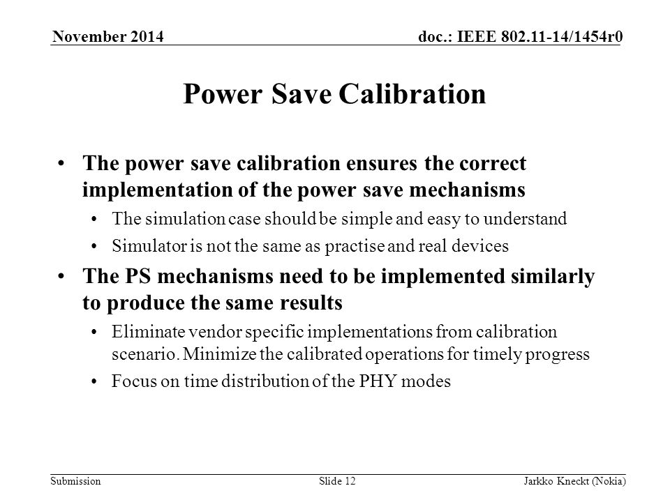 Submission doc.: IEEE /1454r0November 2014 Jarkko Kneckt (Nokia)Slide 12 Power Save Calibration The power save calibration ensures the correct implementation of the power save mechanisms The simulation case should be simple and easy to understand Simulator is not the same as practise and real devices The PS mechanisms need to be implemented similarly to produce the same results Eliminate vendor specific implementations from calibration scenario.