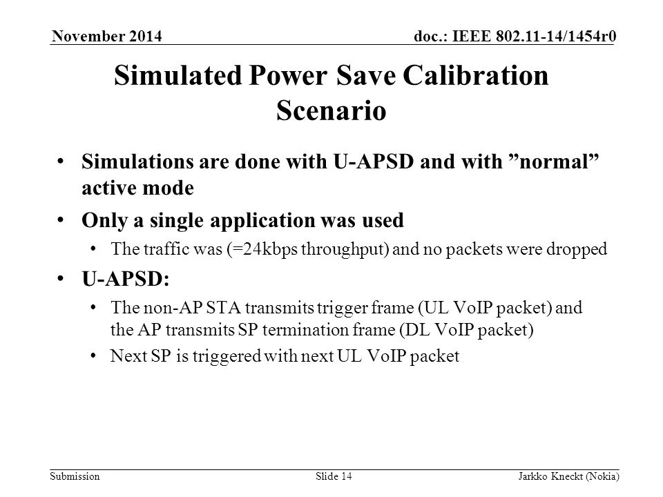 Submission doc.: IEEE /1454r0November 2014 Jarkko Kneckt (Nokia)Slide 14 Simulated Power Save Calibration Scenario Simulations are done with U-APSD and with normal active mode Only a single application was used The traffic was (=24kbps throughput) and no packets were dropped U-APSD: The non-AP STA transmits trigger frame (UL VoIP packet) and the AP transmits SP termination frame (DL VoIP packet) Next SP is triggered with next UL VoIP packet
