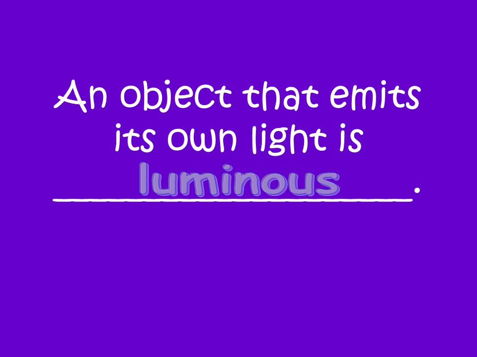 An object that emits its own light is ____________________.