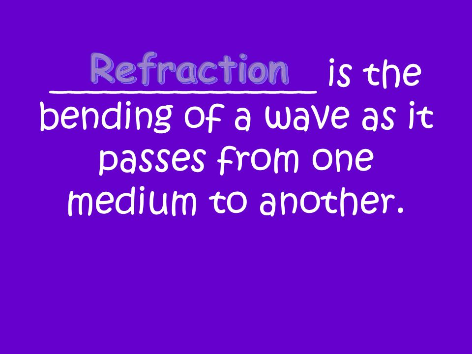 _______________ is the bending of a wave as it passes from one medium to another.