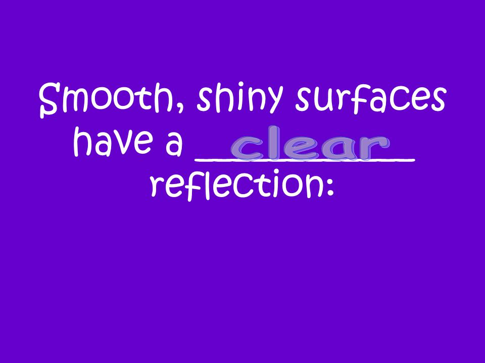 Smooth, shiny surfaces have a ____________ reflection: