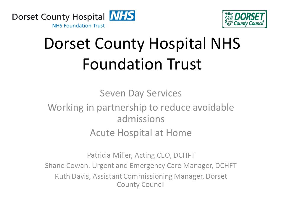 Dorset County Hospital NHS Foundation Trust Seven Day Services Working in partnership to reduce avoidable admissions Acute Hospital at Home Patricia Miller, Acting CEO, DCHFT Shane Cowan, Urgent and Emergency Care Manager, DCHFT Ruth Davis, Assistant Commissioning Manager, Dorset County Council