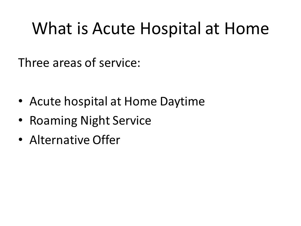What is Acute Hospital at Home Three areas of service: Acute hospital at Home Daytime Roaming Night Service Alternative Offer
