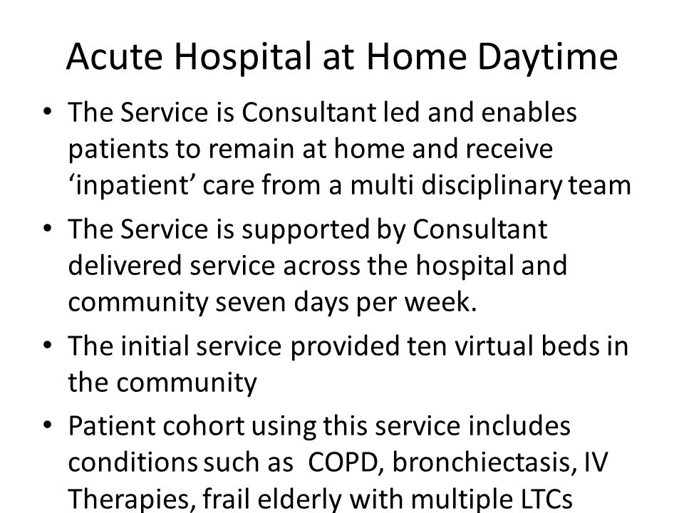 Acute Hospital at Home Daytime The Service is Consultant led and enables patients to remain at home and receive 'inpatient' care from a multi disciplinary team The Service is supported by Consultant delivered service across the hospital and community seven days per week.