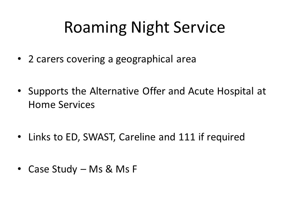 Roaming Night Service 2 carers covering a geographical area Supports the Alternative Offer and Acute Hospital at Home Services Links to ED, SWAST, Careline and 111 if required Case Study – Ms & Ms F