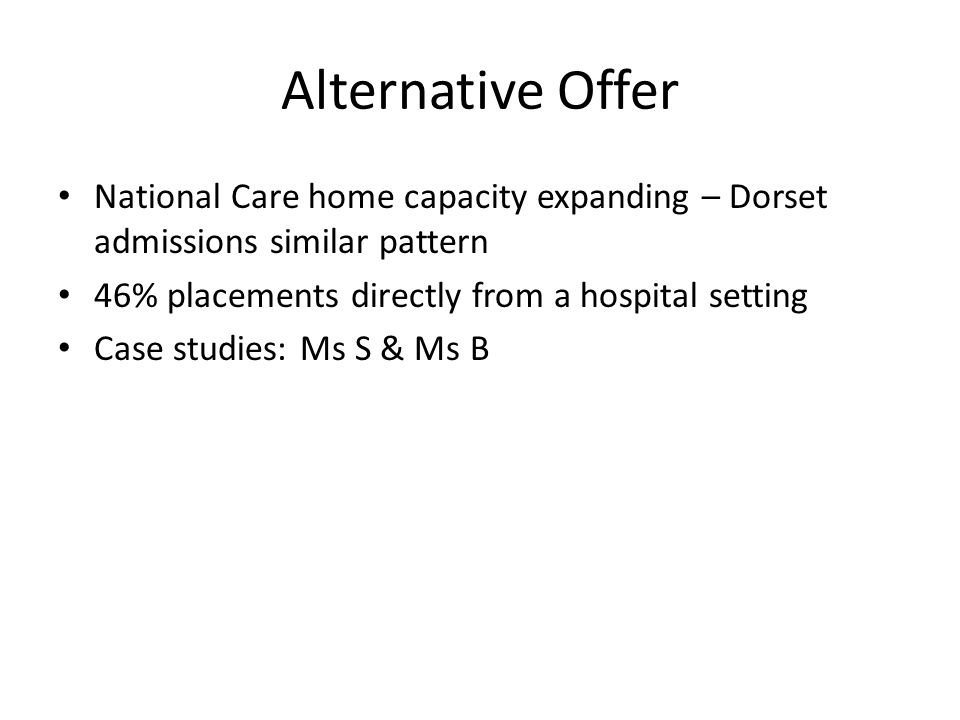 Alternative Offer National Care home capacity expanding – Dorset admissions similar pattern 46% placements directly from a hospital setting Case studies: Ms S & Ms B