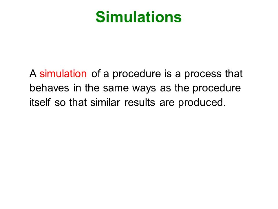 Simulations A simulation of a procedure is a process that behaves in the same ways as the procedure itself so that similar results are produced.