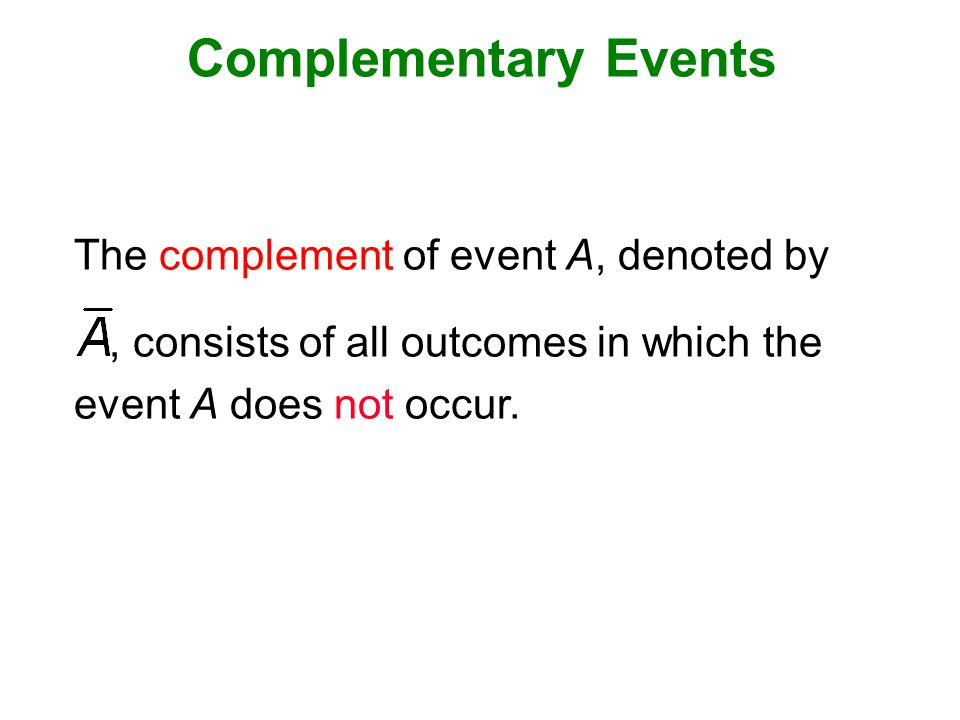 Complementary Events The complement of event A, denoted by, consists of all outcomes in which the event A does not occur.