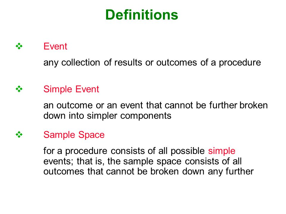 Definitions  Event any collection of results or outcomes of a procedure  Simple Event an outcome or an event that cannot be further broken down into simpler components  Sample Space for a procedure consists of all possible simple events; that is, the sample space consists of all outcomes that cannot be broken down any further