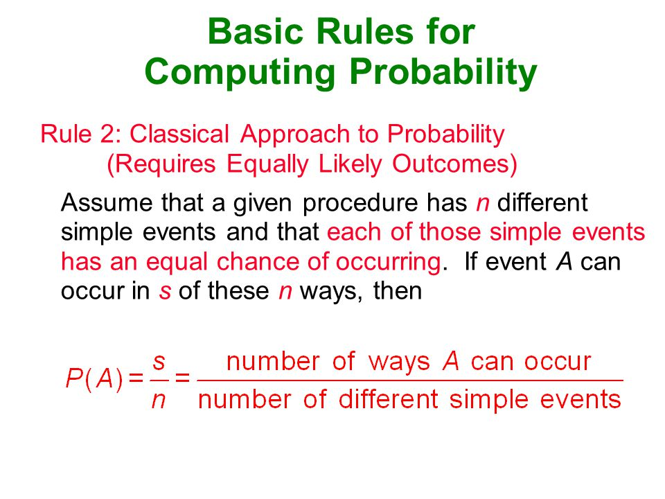 Basic Rules for Computing Probability Rule 2: Classical Approach to Probability (Requires Equally Likely Outcomes) Assume that a given procedure has n different simple events and that each of those simple events has an equal chance of occurring.