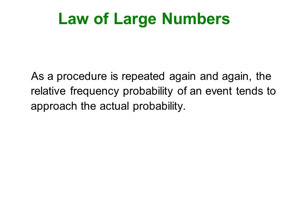 Law of Large Numbers As a procedure is repeated again and again, the relative frequency probability of an event tends to approach the actual probability.