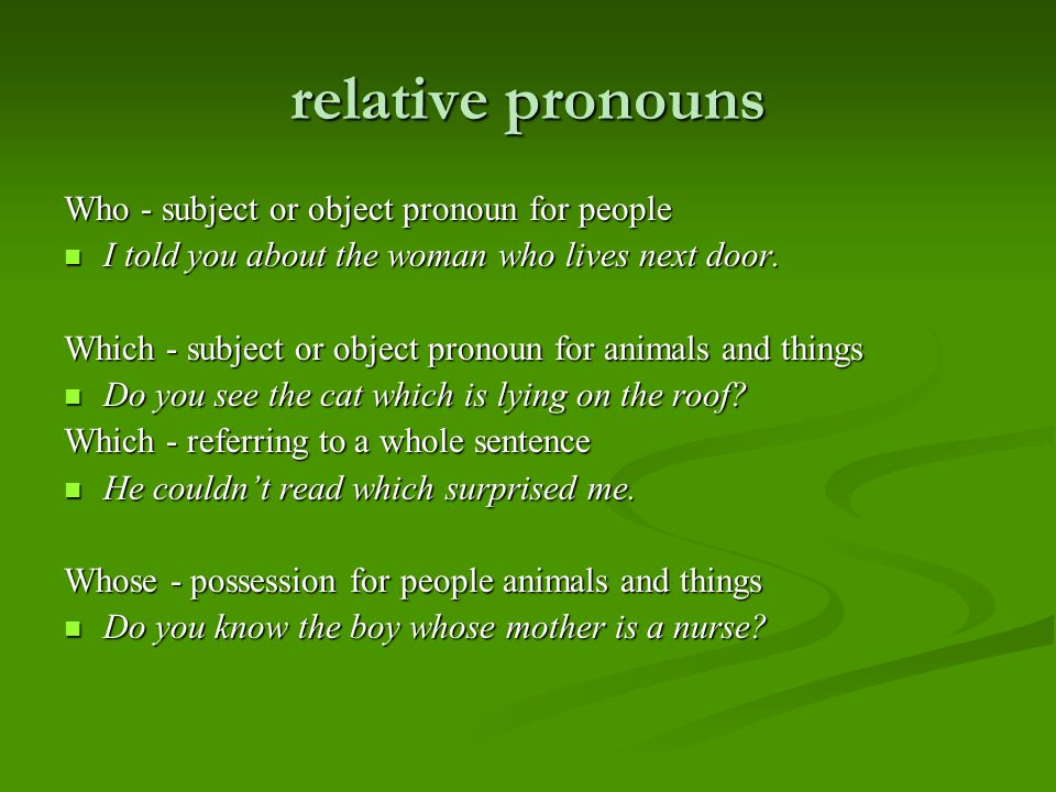 relative pronouns Who - subject or object pronoun for people I told you about the woman who lives next door.